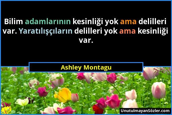 Ashley Montagu - Bilim adamlarının kesinliği yok ama delilleri var. Yaratılışçıların delilleri yok ama kesinliği var....