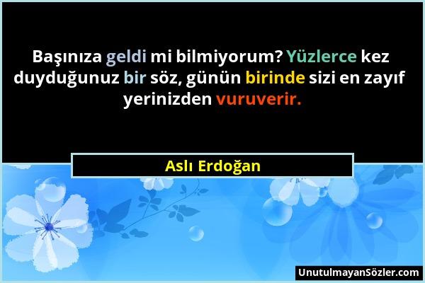 Aslı Erdoğan - Başınıza geldi mi bilmiyorum? Yüzlerce kez duyduğunuz bir söz, günün birinde sizi en zayıf yerinizden vuruverir....