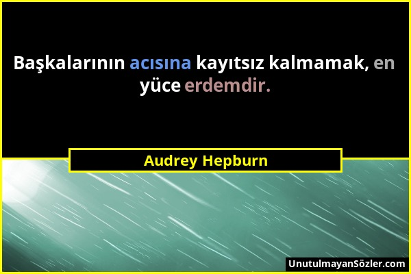 Audrey Hepburn - Başkalarının acısına kayıtsız kalmamak, en yüce erdemdir....