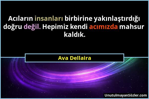 Ava Dellaira - Acıların insanları birbirine yakınlaştırdığı doğru değil. Hepimiz kendi acımızda mahsur kaldık....