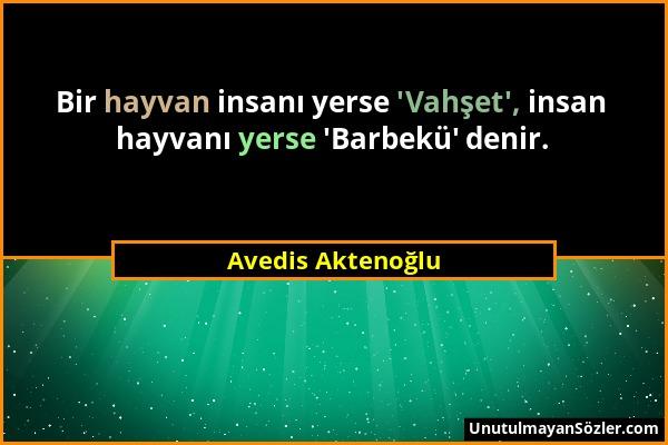Avedis Aktenoğlu - Bir hayvan insanı yerse 'Vahşet', insan hayvanı yerse 'Barbekü' denir....
