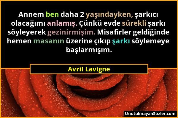 Avril Lavigne - Annem ben daha 2 yaşındayken, şarkıcı olacağımı anlamış. Çünkü evde sürekli şarkı söyleyerek gezinirmişim. Misafirler geldiğinde hemen...