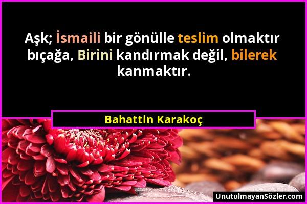 Bahattin Karakoç - Aşk; İsmaili bir gönülle teslim olmaktır bıçağa, Birini kandırmak değil, bilerek kanmaktır....