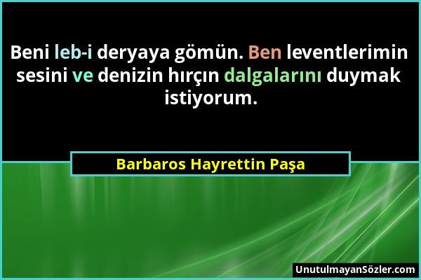 Barbaros Hayrettin Paşa - Beni leb-i deryaya gömün. Ben leventlerimin sesini ve denizin hırçın dalgalarını duymak istiyorum....