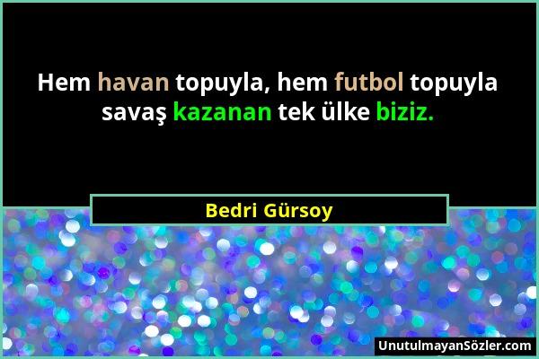 Bedri Gürsoy - Hem havan topuyla, hem futbol topuyla savaş kazanan tek ülke biziz....
