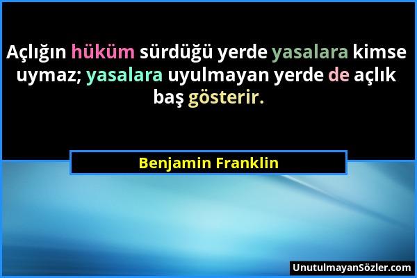 Benjamin Franklin - Açlığın hüküm sürdüğü yerde yasalara kimse uymaz; yasalara uyulmayan yerde de açlık baş gösterir....