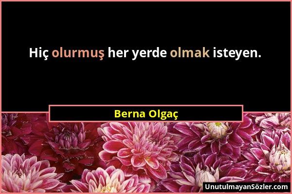Berna Olgaç - Hiç olurmuş her yerde olmak isteyen....