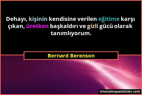 Bernard Berenson - Dehayı, kişinin kendisine verilen eğitime karşı çıkan, üretken başkaldırı ve gizli gücü olarak tanımlıyorum....