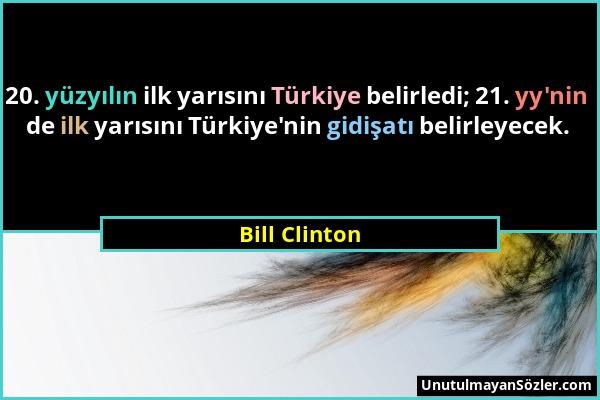 Bill Clinton - 20. yüzyılın ilk yarısını Türkiye belirledi; 21. yy'nin de ilk yarısını Türkiye'nin gidişatı belirleyecek....