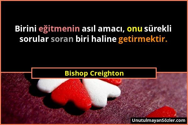 Bishop Creighton - Birini eğitmenin asıl amacı, onu sürekli sorular soran biri haline getirmektir....