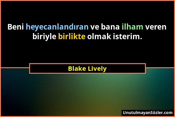 Blake Lively - Beni heyecanlandıran ve bana ilham veren biriyle birlikte olmak isterim....