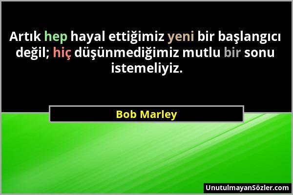 Bob Marley - Artık hep hayal ettiğimiz yeni bir başlangıcı değil; hiç düşünmediğimiz mutlu bir sonu istemeliyiz....