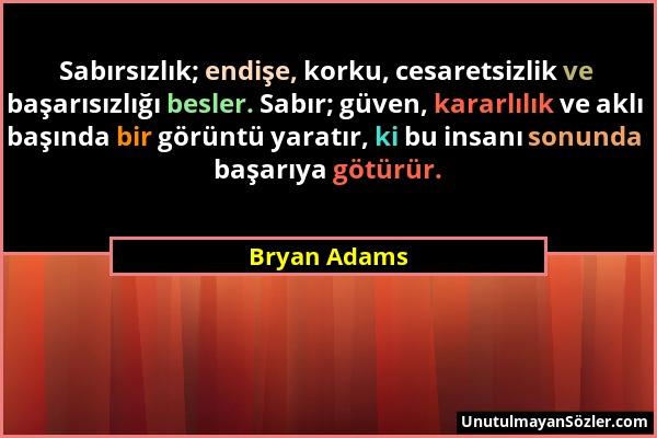 Bryan Adams - Sabırsızlık; endişe, korku, cesaretsizlik ve başarısızlığı besler. Sabır; güven, kararlılık ve aklı başında bir görüntü yaratır, ki bu i...
