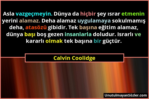 Calvin Coolidge - Asla vazgeçmeyin. Dünya da hiçbir şey ısrar etmenin yerini alamaz. Deha alamaz uygulamaya sokulmamış deha, atasözü gibidir. Tek başı...