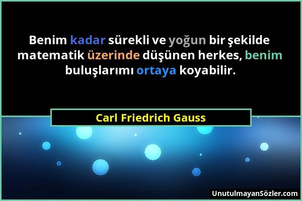 Carl Friedrich Gauss - Benim kadar sürekli ve yoğun bir şekilde matematik üzerinde düşünen herkes, benim buluşlarımı ortaya koyabilir....