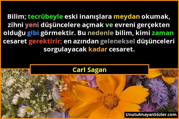 Carl Sagan - Bilim; tecrübeyle eski inanışlara meydan okumak, zihni yeni düşüncelere açmak ve evreni gerçekten olduğu gibi görmektir. Bu nedenle bilim...