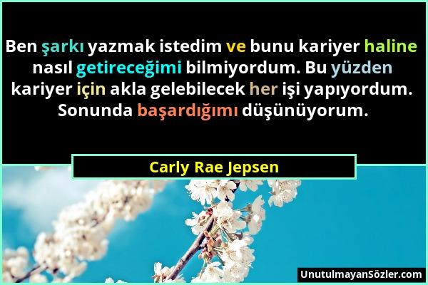 Carly Rae Jepsen - Ben şarkı yazmak istedim ve bunu kariyer haline nasıl getireceğimi bilmiyordum. Bu yüzden kariyer için akla gelebilecek her işi yap...