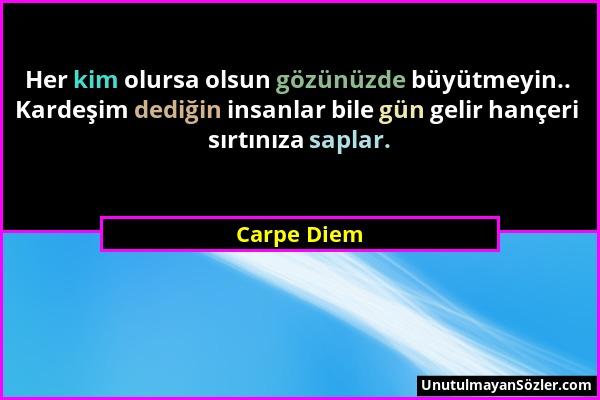 Carpe Diem - Her kim olursa olsun gözünüzde büyütmeyin.. Kardeşim dediğin insanlar bile gün gelir hançeri sırtınıza saplar....
