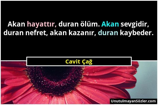 Cavit Çağ - Akan hayattır, duran ölüm. Akan sevgidir, duran nefret, akan kazanır, duran kaybeder....