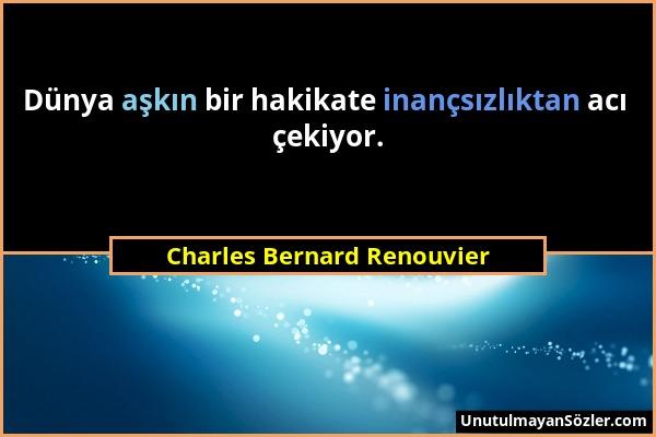 Charles Bernard Renouvier - Dünya aşkın bir hakikate inançsızlıktan acı çekiyor....