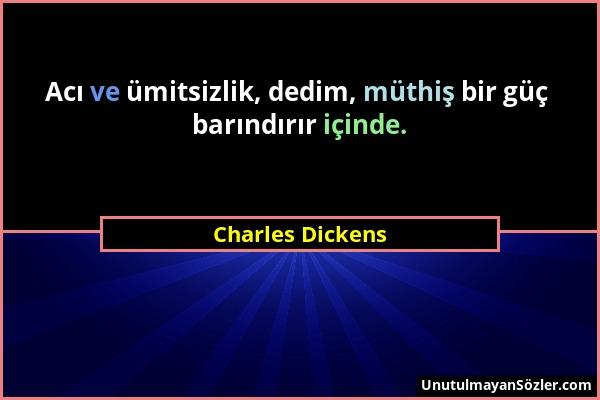 Charles Dickens - Acı ve ümitsizlik, dedim, müthiş bir güç barındırır içinde....