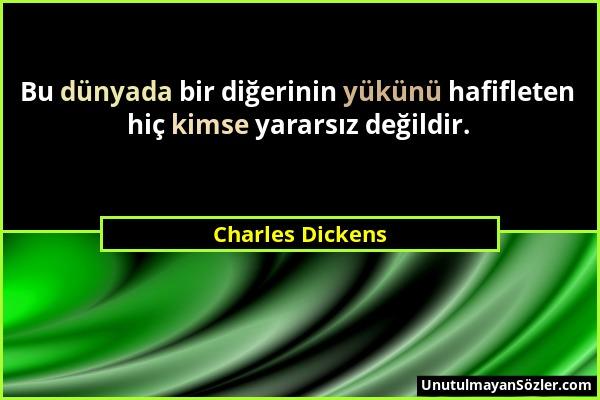 Charles Dickens - Bu dünyada bir diğerinin yükünü hafifleten hiç kimse yararsız değildir....