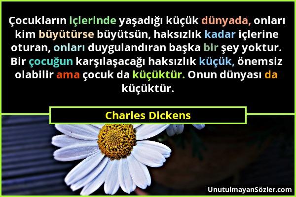 Charles Dickens - Çocukların içlerinde yaşadığı küçük dünyada, onları kim büyütürse büyütsün, haksızlık kadar içlerine oturan, onları duygulandıran ba...