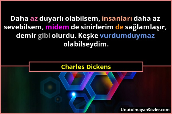 Charles Dickens - Daha az duyarlı olabilsem, insanları daha az sevebilsem, midem de sinirlerim de sağlamlaşır, demir gibi olurdu. Keşke vurdumduymaz o...