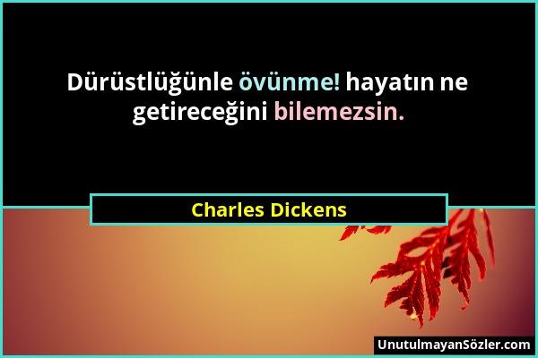 Charles Dickens - Dürüstlüğünle övünme! hayatın ne getireceğini bilemezsin....