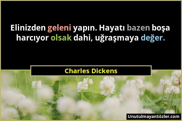 Charles Dickens - Elinizden geleni yapın. Hayatı bazen boşa harcıyor olsak dahi, uğraşmaya değer....