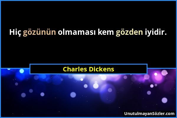 Charles Dickens - Hiç gözünün olmaması kem gözden iyidir....