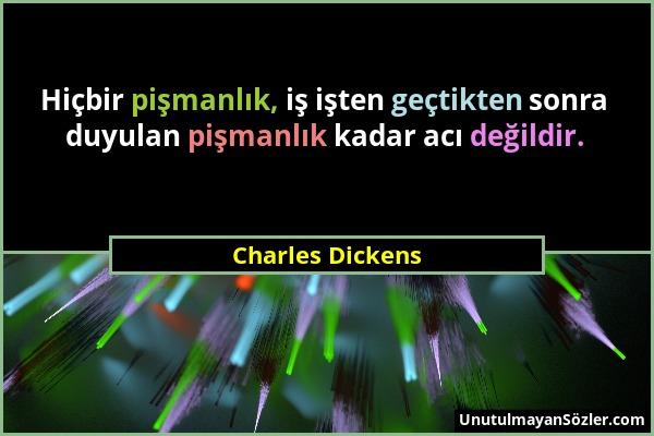 Charles Dickens - Hiçbir pişmanlık, iş işten geçtikten sonra duyulan pişmanlık kadar acı değildir....
