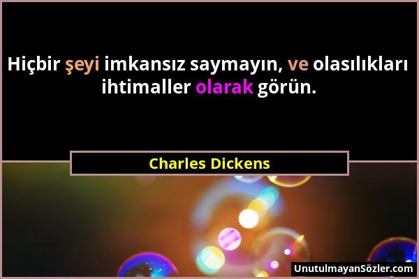 Charles Dickens - Hiçbir şeyi imkansız saymayın, ve olasılıkları ihtimaller olarak görün....