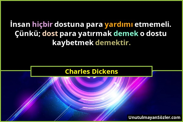 Charles Dickens - İnsan hiçbir dostuna para yardımı etmemeli. Çünkü; dost para yatırmak demek o dostu kaybetmek demektir....
