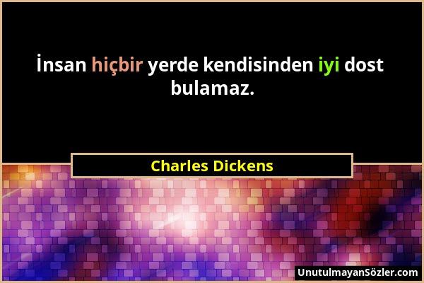 Charles Dickens - İnsan hiçbir yerde kendisinden iyi dost bulamaz....