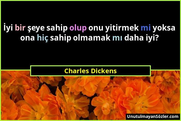 Charles Dickens - İyi bir şeye sahip olup onu yitirmek mi yoksa ona hiç sahip olmamak mı daha iyi?...