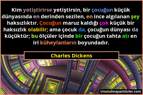 Charles Dickens - Kim yetiştirirse yetiştirsin, bir çocuğun küçük dünyasında en derinden sezilen, en ince algılanan şey haksızlıktır. Çocuğun maruz ka...