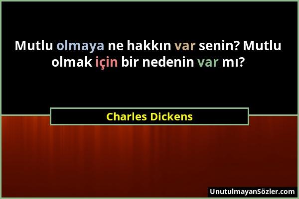 Charles Dickens - Mutlu olmaya ne hakkın var senin? Mutlu olmak için bir nedenin var mı?...