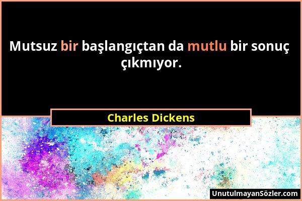 Charles Dickens - Mutsuz bir başlangıçtan da mutlu bir sonuç çıkmıyor....