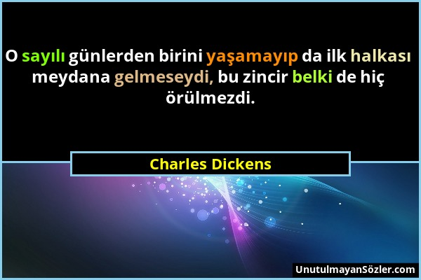 Charles Dickens - O sayılı günlerden birini yaşamayıp da ilk halkası meydana gelmeseydi, bu zincir belki de hiç örülmezdi....