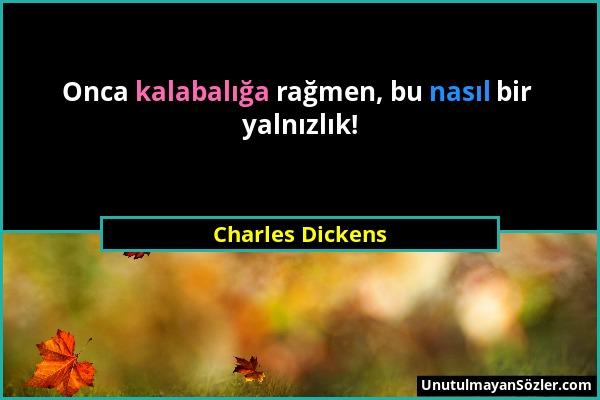Charles Dickens - Onca kalabalığa rağmen, bu nasıl bir yalnızlık!...