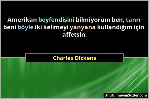 Charles Dickens - Amerikan beyfendisini bilmiyorum ben, tanrı beni böyle iki kelimeyi yanyana kullandığım için affetsin....