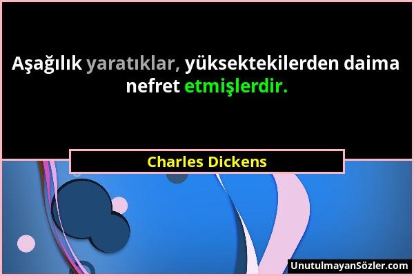 Charles Dickens - Aşağılık yaratıklar, yüksektekilerden daima nefret etmişlerdir....