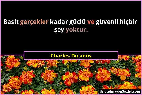 Charles Dickens - Basit gerçekler kadar güçlü ve güvenli hiçbir şey yoktur....