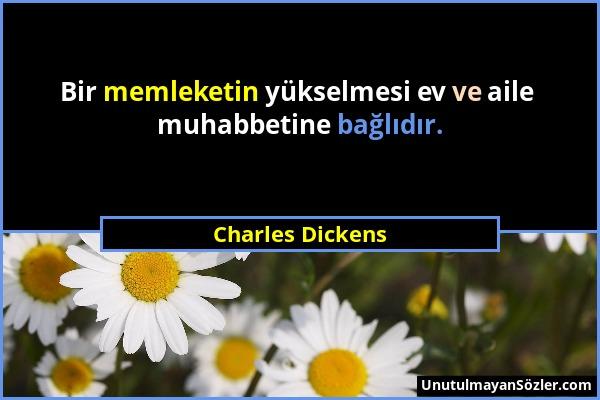 Charles Dickens - Bir memleketin yükselmesi ev ve aile muhabbetine bağlıdır....