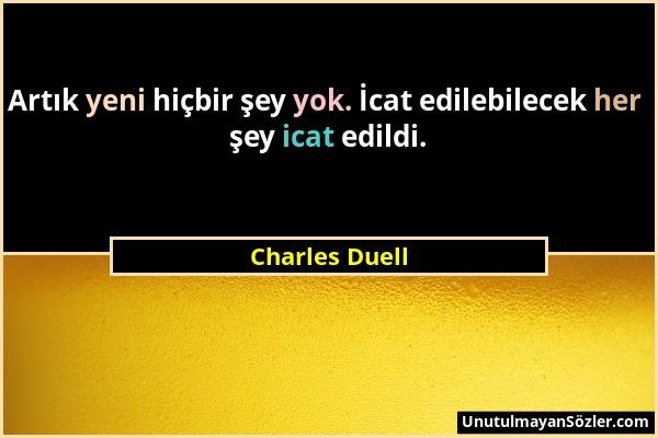 Charles Duell - Artık yeni hiçbir şey yok. İcat edilebilecek her şey icat edildi....