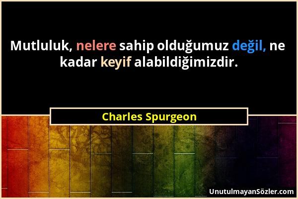 Charles Spurgeon - Mutluluk, nelere sahip olduğumuz değil, ne kadar keyif alabildiğimizdir....