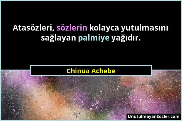 Chinua Achebe - Atasözleri, sözlerin kolayca yutulmasını sağlayan palmiye yağıdır....