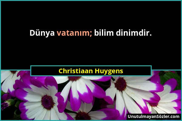 Christiaan Huygens - Dünya vatanım; bilim dinimdir....