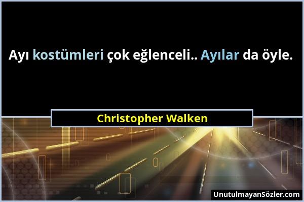Christopher Walken - Ayı kostümleri çok eğlenceli.. Ayılar da öyle....